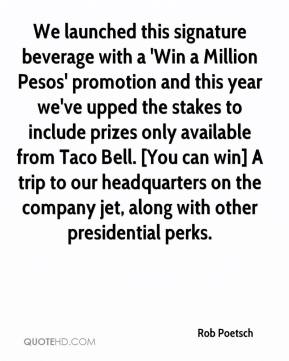 Rob Poetsch  - We launched this signature beverage with a 'Win a Million Pesos' promotion and this year we've upped the stakes to include prizes only available from Taco Bell. [You can win] A trip to our headquarters on the company jet, along with other presidential perks.