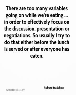 Robert Bradshaw  - There are too many variables going on while we're eating ... in order to effectively focus on the discussion, presentation or negotiations. So usually I try to do that either before the lunch is served or after everyone has eaten.