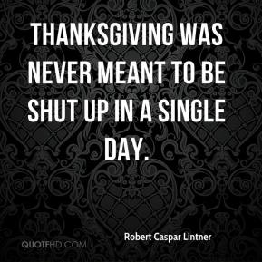Robert Caspar Lintner  - Thanksgiving was never meant to be shut up in a single day.