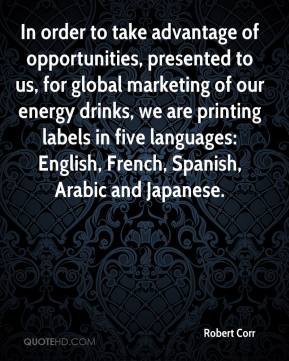 Robert Corr  - In order to take advantage of opportunities, presented to us, for global marketing of our energy drinks, we are printing labels in five languages: English, French, Spanish, Arabic and Japanese.