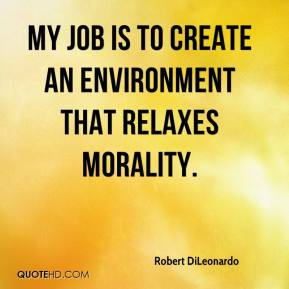 Robert DiLeonardo  - My job is to create an environment that relaxes morality.