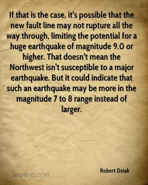 Robert Dziak  - If that is the case, it's possible that the new fault line may not rupture all the way through, limiting the potential for a huge earthquake of magnitude 9.0 or higher. That doesn't mean the Northwest isn't susceptible to a major earthquake. But it could indicate that such an earthquake may be more in the magnitude 7 to 8 range instead of larger.