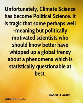 Robert H. Austin - Unfortunately, Climate Science has become Political Science. It is tragic that some perhaps well-meaning but politically motivated scientists who should know better have whipped up a global frenzy about a phenomena which is statistically questionable at best.