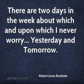 Robert Jones Burdette  - There are two days in the week about which and upon which I never worry... Yesterday and Tomorrow.