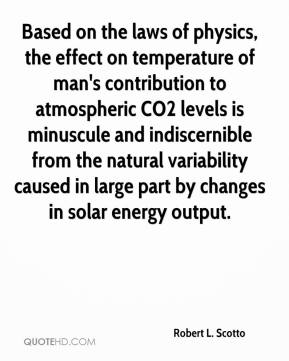 Robert L. Scotto - Based on the laws of physics, the effect on temperature of man's contribution to atmospheric CO2 levels is minuscule and indiscernible from the natural variability caused in large part by changes in solar energy output.