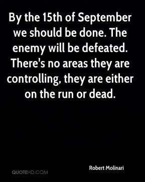 Robert Molinari  - By the 15th of September we should be done. The enemy will be defeated. There's no areas they are controlling, they are either on the run or dead.
