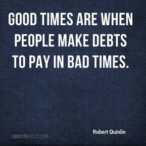 Robert Quinlin  - Good times are when people make debts to pay in bad times.