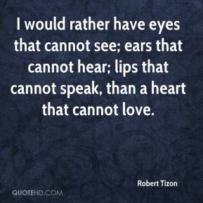 Robert Tizon  - I would rather have eyes that cannot see; ears that cannot hear; lips that cannot speak, than a heart that cannot love.