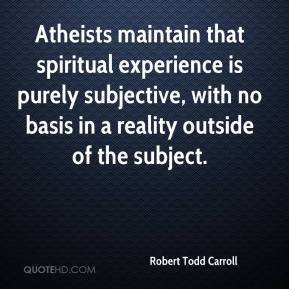 Robert Todd Carroll  - Atheists maintain that spiritual experience is purely subjective, with no basis in a reality outside of the subject.