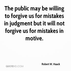Robert W. Haack  - The public may be willing to forgive us for mistakes in judgment but it will not forgive us for mistakes in motive.