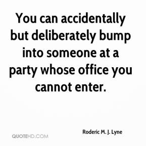 Roderic M. J. Lyne  - You can accidentally but deliberately bump into someone at a party whose office you cannot enter.