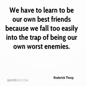 Roderick Thorp  - We have to learn to be our own best friends because we fall too easily into the trap of being our own worst enemies.