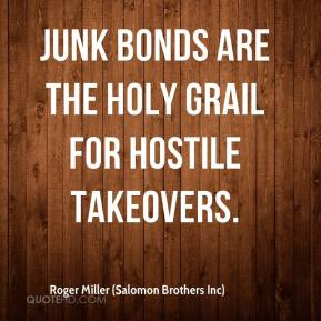 Roger Miller (Salomon Brothers Inc)  - Junk bonds are the Holy Grail for hostile takeovers.