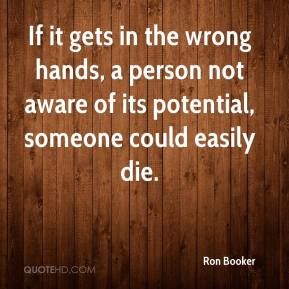 Ron Booker  - If it gets in the wrong hands, a person not aware of its potential, someone could easily die.