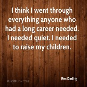 Ron Darling - I think I went through everything anyone who had a long career needed. I needed quiet. I needed to raise my children.