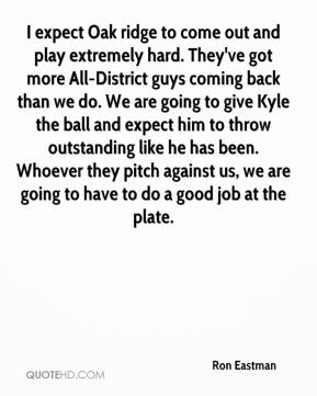 Ron Eastman  - I expect Oak ridge to come out and play extremely hard. They've got more All-District guys coming back than we do. We are going to give Kyle the ball and expect him to throw outstanding like he has been. Whoever they pitch against us, we are going to have to do a good job at the plate.