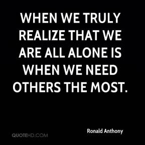 Ronald Anthony  - When we truly realize that we are all alone is when we need others the most.