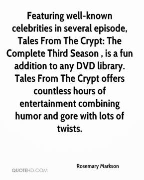Rosemary Markson  - Featuring well-known celebrities in several episode, Tales From The Crypt: The Complete Third Season , is a fun addition to any DVD library. Tales From The Crypt offers countless hours of entertainment combining humor and gore with lots of twists.