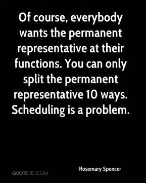 Rosemary Spencer  - Of course, everybody wants the permanent representative at their functions. You can only split the permanent representative 10 ways. Scheduling is a problem.