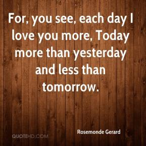 I Love You More Each Day Quotes Tumblr : Rosemonde Gerard For you see each day I love you more Today more