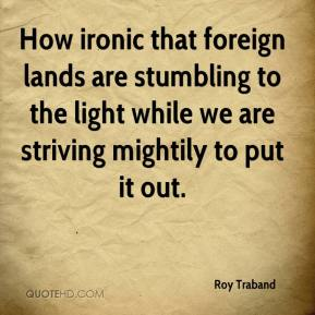 How ironic that foreign lands are stumbling to the light while we are striving mightily to put it out.