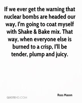 Russ Mason  - If we ever get the warning that nuclear bombs are headed our way, I'm going to coat myself with Shake & Bake mix. That way, when everyone else is burned to a crisp, I'll be tender, plump and juicy.