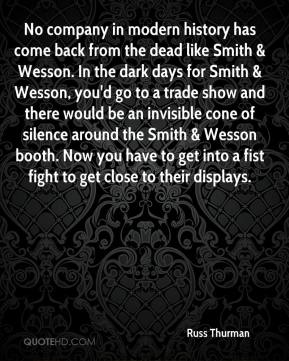 Russ Thurman  - No company in modern history has come back from the dead like Smith & Wesson. In the dark days for Smith & Wesson, you'd go to a trade show and there would be an invisible cone of silence around the Smith & Wesson booth. Now you have to get into a fist fight to get close to their displays.