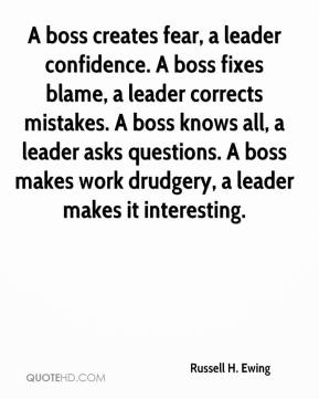 Russell H. Ewing  - A boss creates fear, a leader confidence. A boss fixes blame, a leader corrects mistakes. A boss knows all, a leader asks questions. A boss makes work drudgery, a leader makes it interesting.