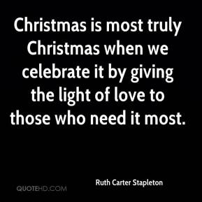 Ruth Carter Stapleton  - Christmas is most truly Christmas when we celebrate it by giving the light of love to those who need it most.
