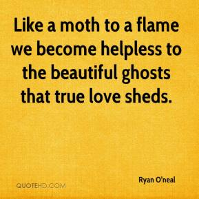 Ryan O'neal  - Like a moth to a flame we become helpless to the beautiful ghosts that true love sheds.