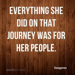 Sacagawea  - Everything she did on that journey was for her people.