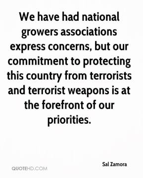 Sal Zamora  - We have had national growers associations express concerns, but our commitment to protecting this country from terrorists and terrorist weapons is at the forefront of our priorities.