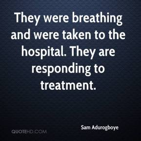 Sam Adurogboye  - They were breathing and were taken to the hospital. They are responding to treatment.