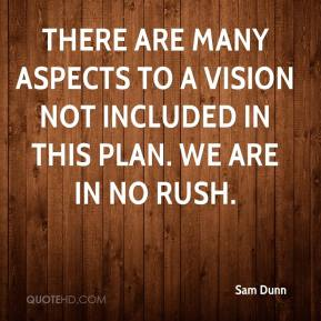 Sam Dunn  - There are many aspects to a vision not included in this plan. We are in no rush.