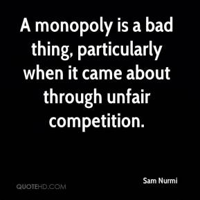 Sam Nurmi  - A monopoly is a bad thing, particularly when it came about through unfair competition.