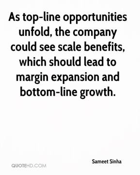 Sameet Sinha  - As top-line opportunities unfold, the company could see scale benefits, which should lead to margin expansion and bottom-line growth.