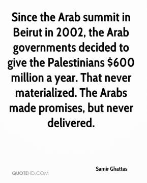 Samir Ghattas  - Since the Arab summit in Beirut in 2002, the Arab governments decided to give the Palestinians $600 million a year. That never materialized. The Arabs made promises, but never delivered.