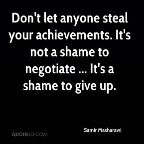 Samir Masharawi  - Don't let anyone steal your achievements. It's not a shame to negotiate ... It's a shame to give up.
