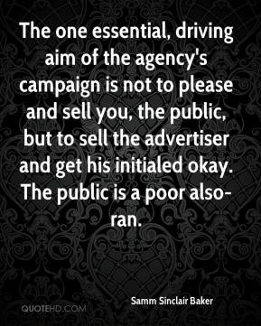 Samm Sinclair Baker  - The one essential, driving aim of the agency's campaign is not to please and sell you, the public, but to sell the advertiser and get his initialed okay. The public is a poor also-ran.