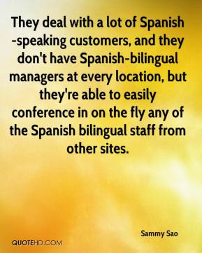 Sammy Sao  - They deal with a lot of Spanish-speaking customers, and they don't have Spanish-bilingual managers at every location, but they're able to easily conference in on the fly any of the Spanish bilingual staff from other sites.