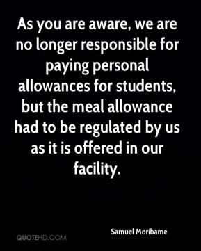 Samuel Moribame  - As you are aware, we are no longer responsible for paying personal allowances for students, but the meal allowance had to be regulated by us as it is offered in our facility.