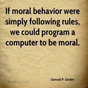 Samuel P. Ginder  - If moral behavior were simply following rules, we could program a computer to be moral.