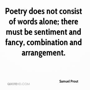 Samuel Prout - Poetry does not consist of words alone; there must be sentiment and fancy, combination and arrangement.