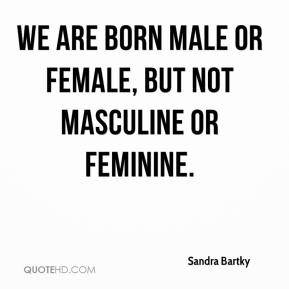 We are born male or female, but not masculine or feminine.