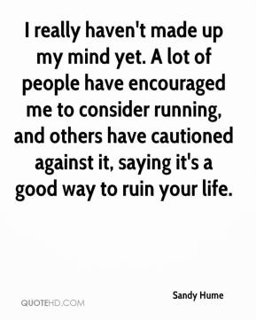 I really haven't made up my mind yet. A lot of people have encouraged me to consider running, and others have cautioned against it, saying it's a good way to ruin your life.