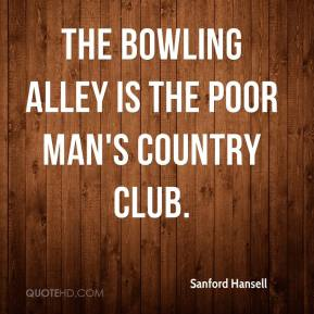 Sanford Hansell  - The bowling alley is the poor man's country club.