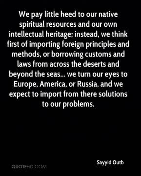 Sayyid Qutb  - We pay little heed to our native spiritual resources and our own intellectual heritage; instead, we think first of importing foreign principles and methods, or borrowing customs and laws from across the deserts and beyond the seas... we turn our eyes to Europe, America, or Russia, and we expect to import from there solutions to our problems.