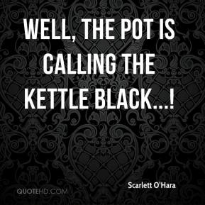 Scarlett O'Hara  - Well, the pot is calling the kettle black...!