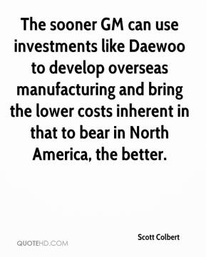 Scott Colbert  - The sooner GM can use investments like Daewoo to develop overseas manufacturing and bring the lower costs inherent in that to bear in North America, the better.