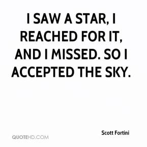 Scott Fortini  - I saw a star, I reached for it, and I missed. So I accepted the sky.